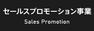 セールスプロモーション事業 Sales Promotion